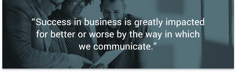 Success in business is greatly impacted for better or worse by the way in which we communicate. — Forbes