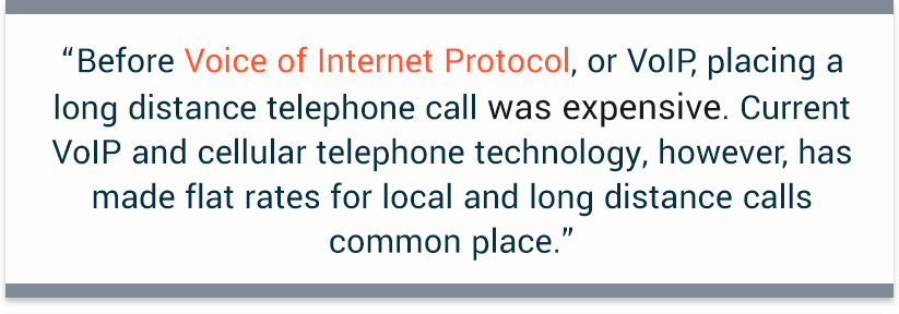 """Before Voice of Internet Protocol, or VoIP, placing a long distance telephone call was expensive. Current VoIP and cellular telephone technology, however, has made flat rates for local and long distance calls common place."""